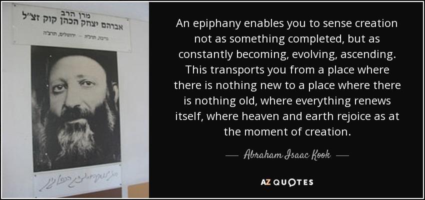 An epiphany enables you to sense creation not as something completed, but as constantly becoming, evolving, ascending. This transports you from a place where there is nothing new to a place where there is nothing old, where everything renews itself, where heaven and earth rejoice as at the moment of creation. - Abraham Isaac Kook