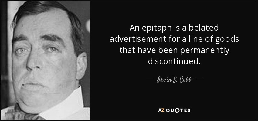 An epitaph is a belated advertisement for a line of goods that have been permanently discontinued. - Irvin S. Cobb