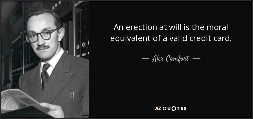 An erection at will is the moral equivalent of a valid credit card. - Alex Comfort