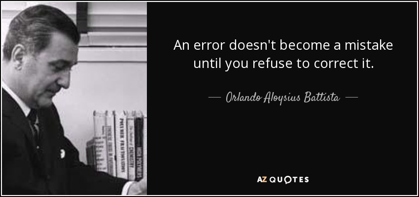 An error doesn't become a mistake until you refuse to correct it. - Orlando Aloysius Battista