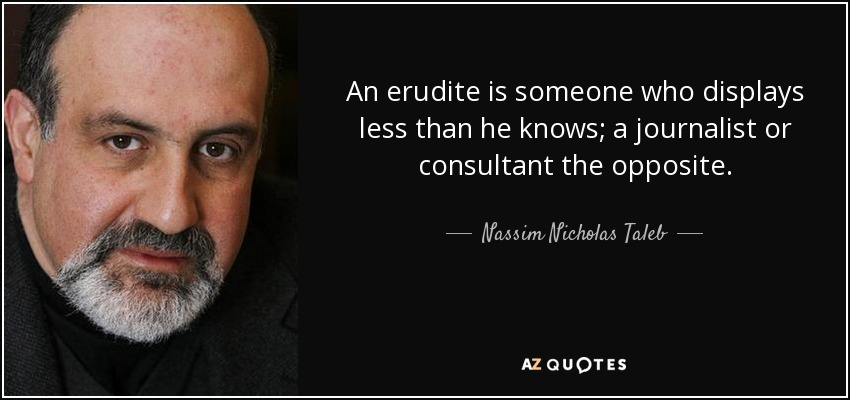 An erudite is someone who displays less than he knows; a journalist or consultant the opposite. - Nassim Nicholas Taleb