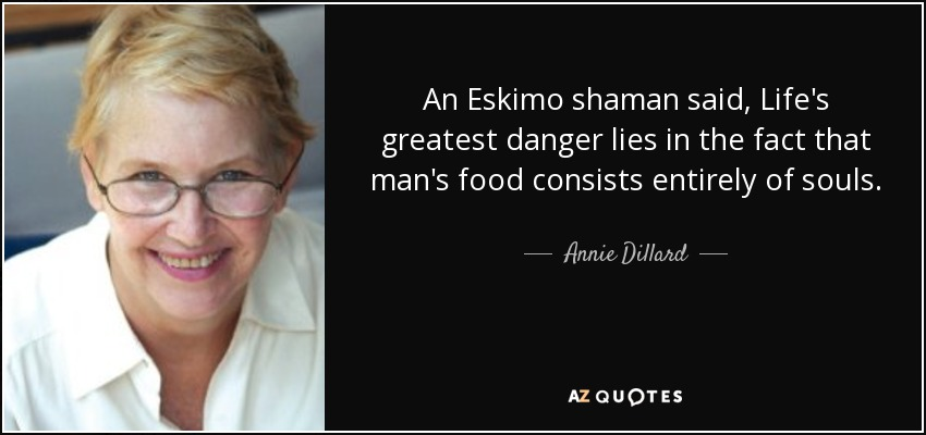 An Eskimo shaman said, Life's greatest danger lies in the fact that man's food consists entirely of souls. - Annie Dillard