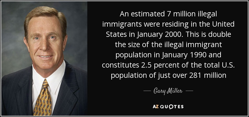 An estimated 7 million illegal immigrants were residing in the United States in January 2000. This is double the size of the illegal immigrant population in January 1990 and constitutes 2.5 percent of the total U.S. population of just over 281 million - Gary Miller