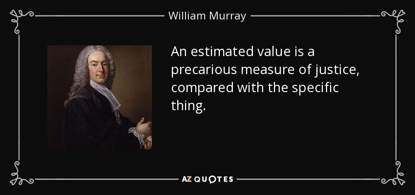 An estimated value is a precarious measure of justice, compared with the specific thing. - William Murray, 1st Earl of Mansfield