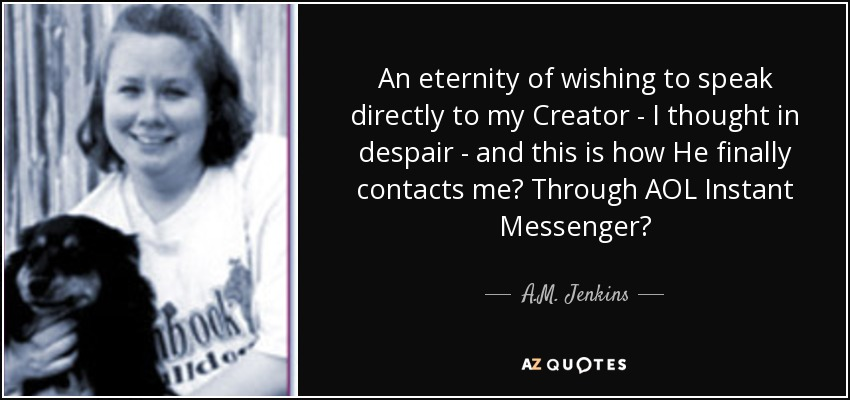 An eternity of wishing to speak directly to my Creator - I thought in despair - and this is how He finally contacts me? Through AOL Instant Messenger? - A.M. Jenkins