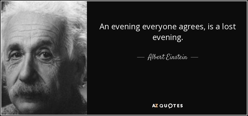 An evening everyone agrees, is a lost evening. - Albert Einstein