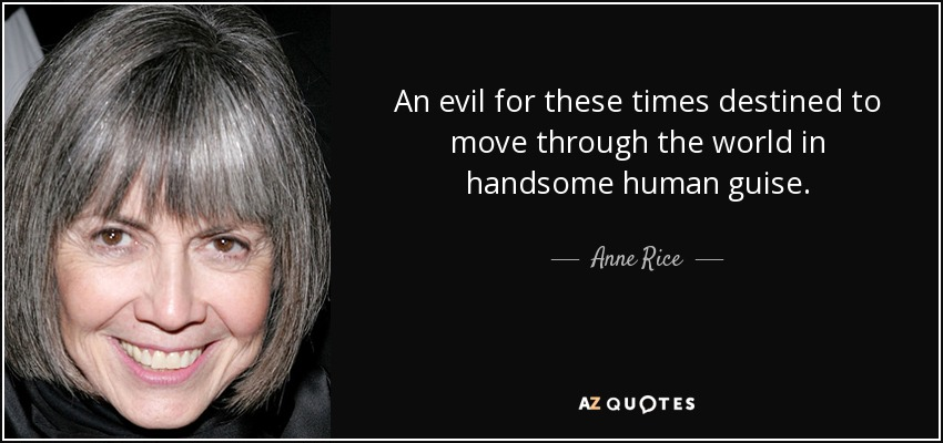 An evil for these times destined to move through the world in handsome human guise. - Anne Rice