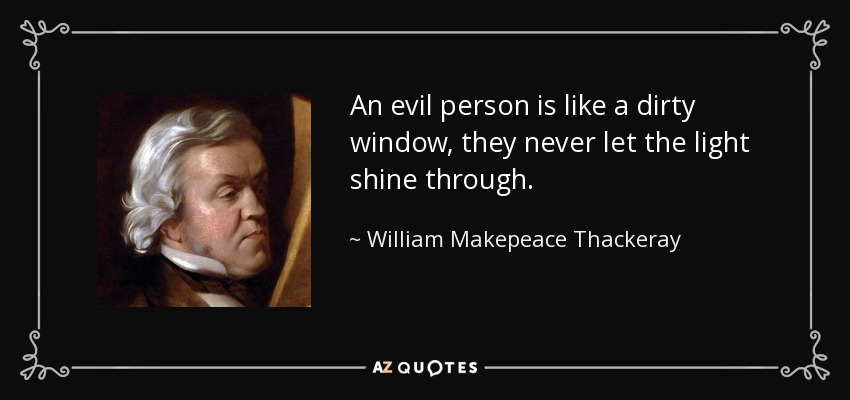 An evil person is like a dirty window, they never let the light shine through. - William Makepeace Thackeray