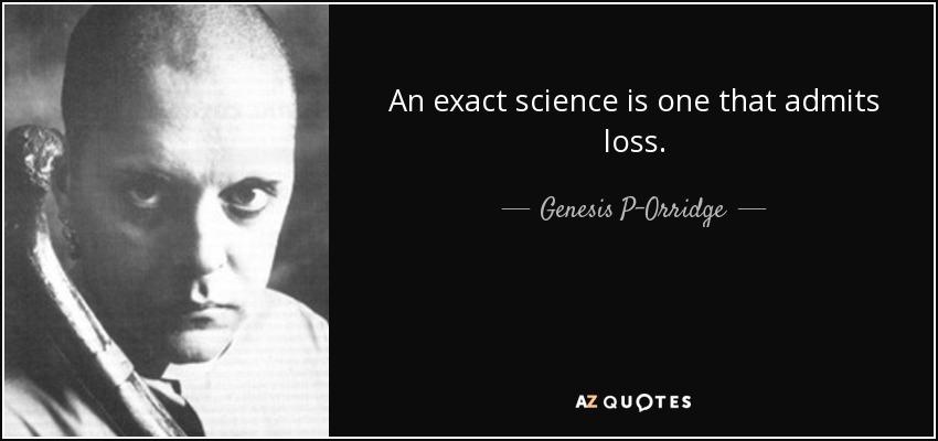 An exact science is one that admits loss. - Genesis P-Orridge