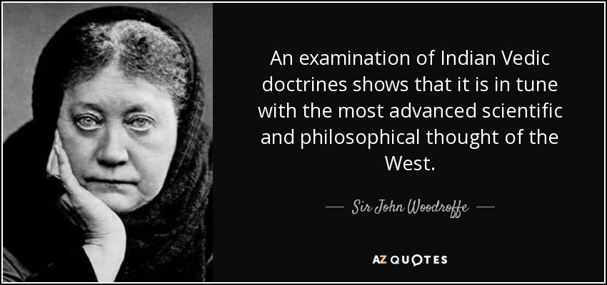 An examination of Indian Vedic doctrines shows that it is in tune with the most advanced scientific and philosophical thought of the West. - Sir John Woodroffe