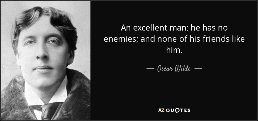 An excellent man; he has no enemies; and none of his friends like him. - Oscar Wilde