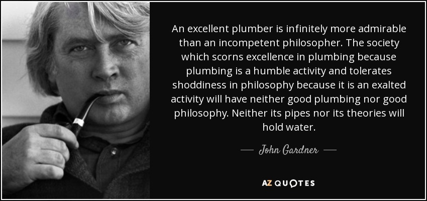 An excellent plumber is infinitely more admirable than an incompetent philosopher. The society which scorns excellence in plumbing because plumbing is a humble activity and tolerates shoddiness in philosophy because it is an exalted activity will have neither good plumbing nor good philosophy. Neither its pipes nor its theories will hold water. - John Gardner