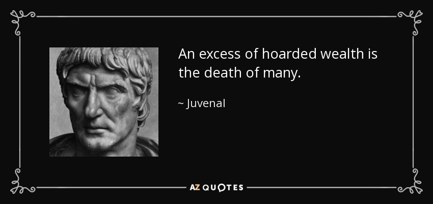 An excess of hoarded wealth is the death of many. - Juvenal