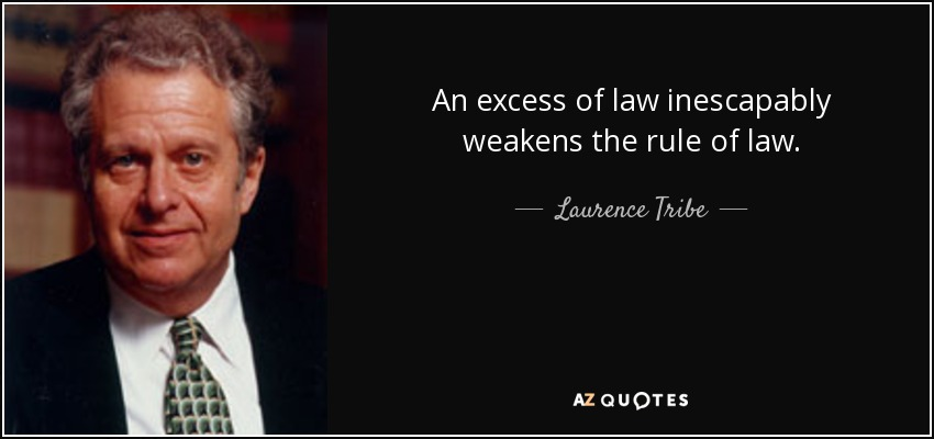 An excess of law inescapably weakens the rule of law. - Laurence Tribe