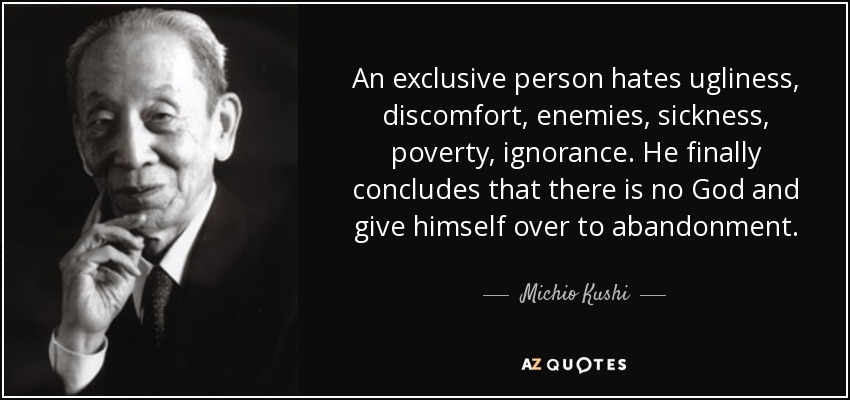 An exclusive person hates ugliness, discomfort, enemies, sickness, poverty, ignorance. He finally concludes that there is no God and give himself over to abandonment. - Michio Kushi