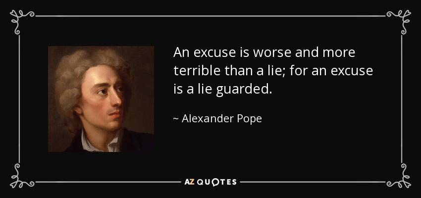 An excuse is worse and more terrible than a lie; for an excuse is a lie guarded. - Alexander Pope