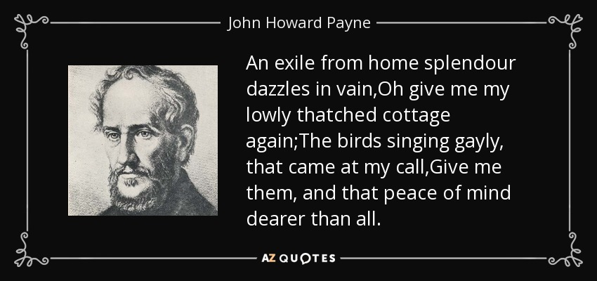 An exile from home splendour dazzles in vain,Oh give me my lowly thatched cottage again;The birds singing gayly, that came at my call,Give me them, and that peace of mind dearer than all. - John Howard Payne
