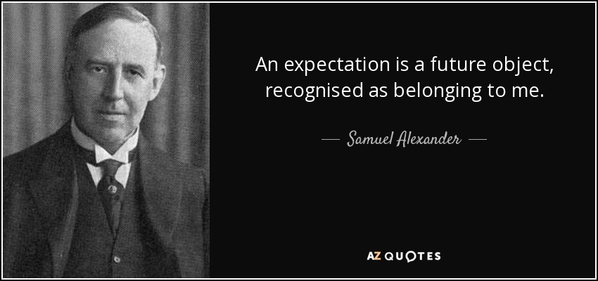 An expectation is a future object, recognised as belonging to me. - Samuel Alexander