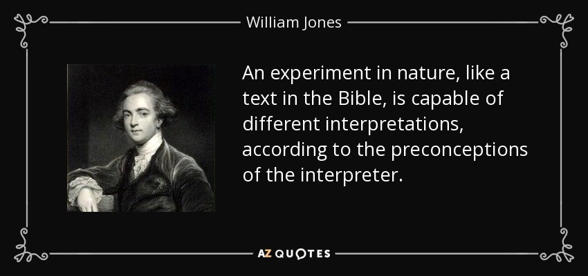 An experiment in nature, like a text in the Bible, is capable of different interpretations, according to the preconceptions of the interpreter. - William Jones