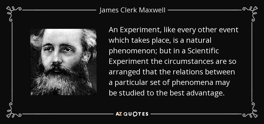An Experiment, like every other event which takes place, is a natural phenomenon; but in a Scientific Experiment the circumstances are so arranged that the relations between a particular set of phenomena may be studied to the best advantage. - James Clerk Maxwell