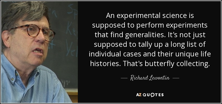 An experimental science is supposed to perform experiments that find generalities. It's not just supposed to tally up a long list of individual cases and their unique life histories. That's butterfly collecting. - Richard Lewontin