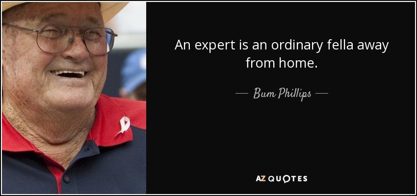 An expert is an ordinary fella away from home. - Bum Phillips