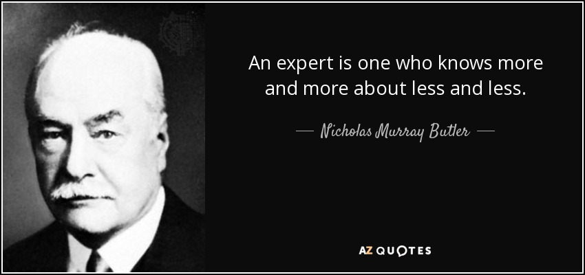 An expert is one who knows more and more about less and less. - Nicholas Murray Butler