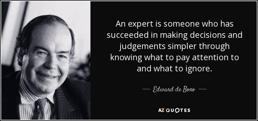 An expert is someone who has succeeded in making decisions and judgements simpler through knowing what to pay attention to and what to ignore. - Edward de Bono