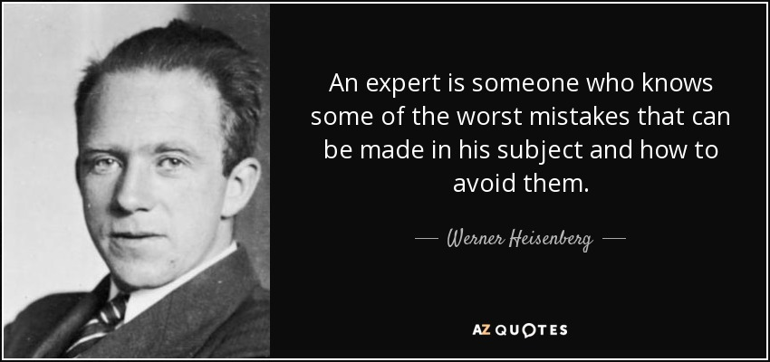 An expert is someone who knows some of the worst mistakes that can be made in his subject and how to avoid them. - Werner Heisenberg