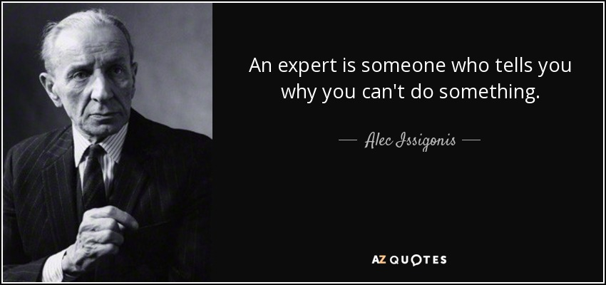 An expert is someone who tells you why you can't do something. - Alec Issigonis