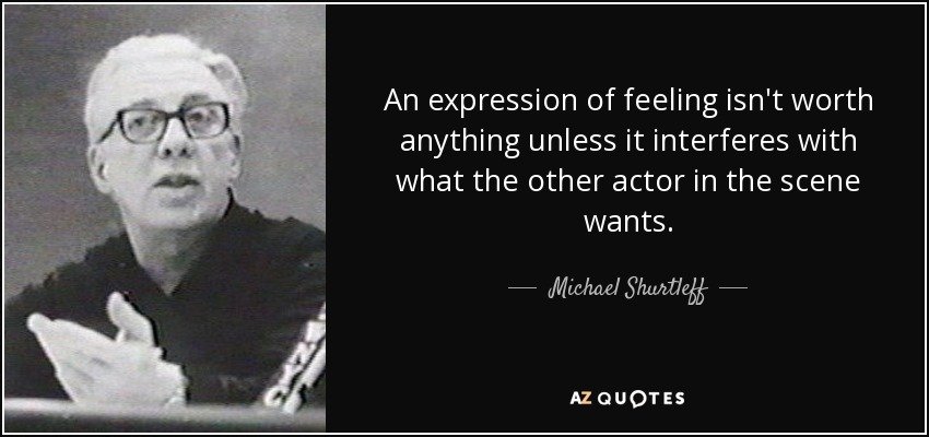 An expression of feeling isn't worth anything unless it interferes with what the other actor in the scene wants. - Michael Shurtleff
