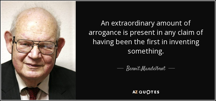 An extraordinary amount of arrogance is present in any claim of having been the first in inventing something. - Benoit Mandelbrot