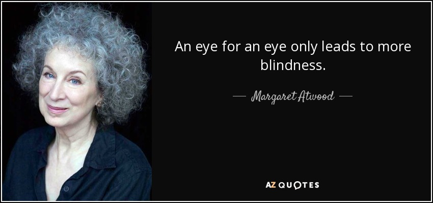 An eye for an eye only leads to more blindness. - Margaret Atwood