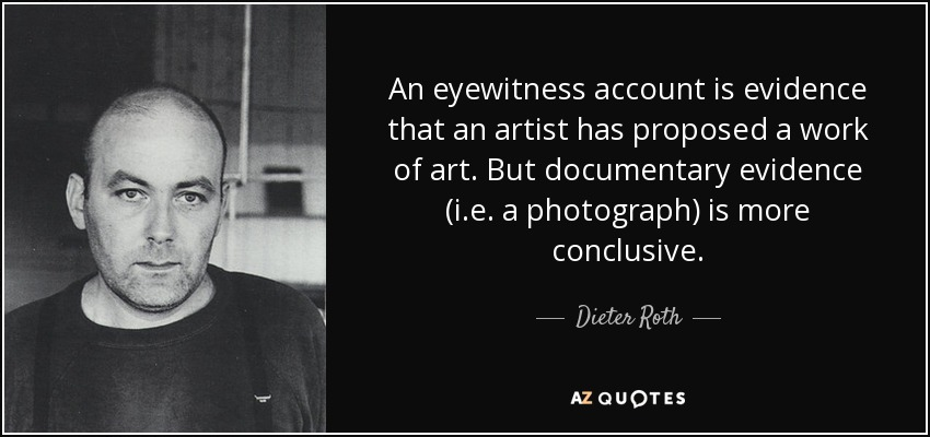 An eyewitness account is evidence that an artist has proposed a work of art. But documentary evidence (i.e. a photograph) is more conclusive. - Dieter Roth