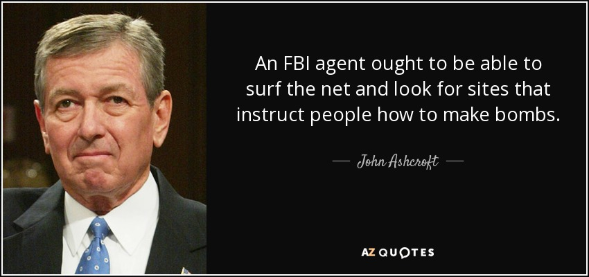 An FBI agent ought to be able to surf the net and look for sites that instruct people how to make bombs. - John Ashcroft