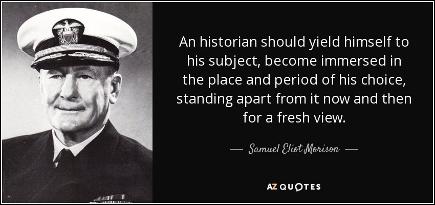 An historian should yield himself to his subject, become immersed in the place and period of his choice, standing apart from it now and then for a fresh view. - Samuel Eliot Morison