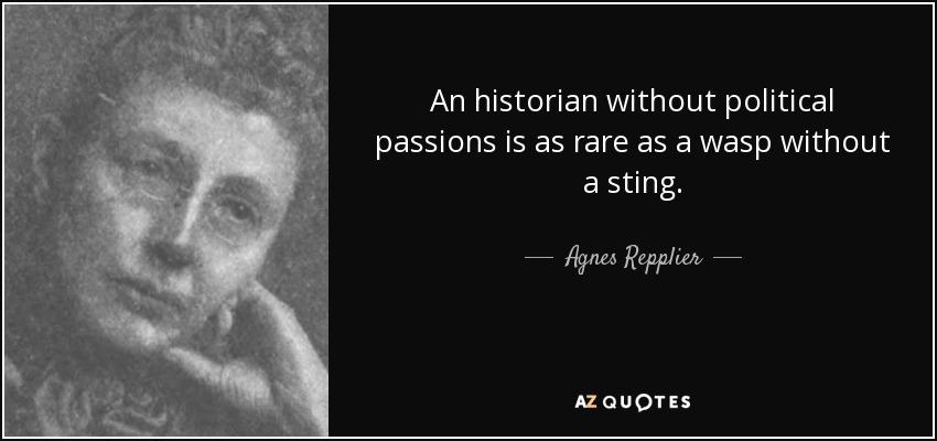An historian without political passions is as rare as a wasp without a sting. - Agnes Repplier