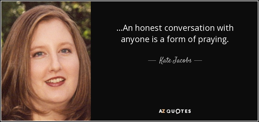 ...An honest conversation with anyone is a form of praying. - Kate Jacobs