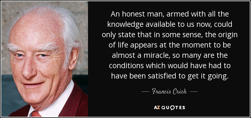 An honest man, armed with all the knowledge available to us now, could only state that in some sense, the origin of life appears at the moment to be almost a miracle, so many are the conditions which would have had to have been satisfied to get it going. - Francis Crick
