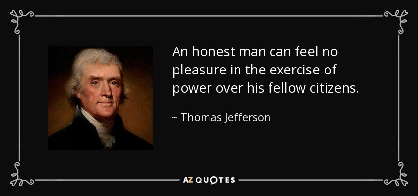 An honest man can feel no pleasure in the exercise of power over his fellow citizens. - Thomas Jefferson
