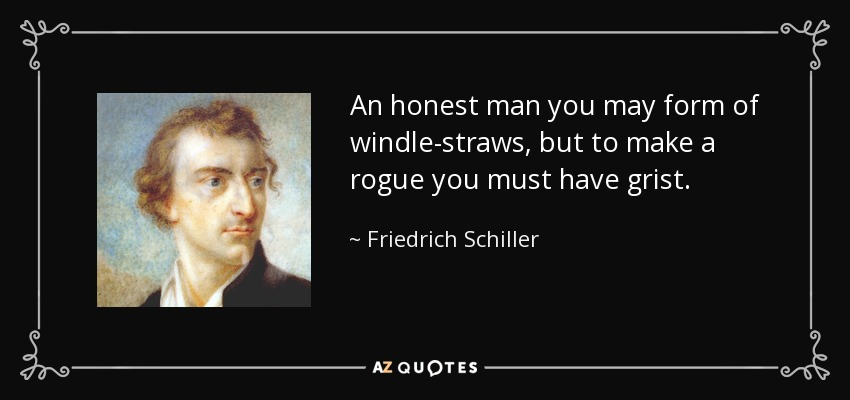 An honest man you may form of windle-straws, but to make a rogue you must have grist. - Friedrich Schiller