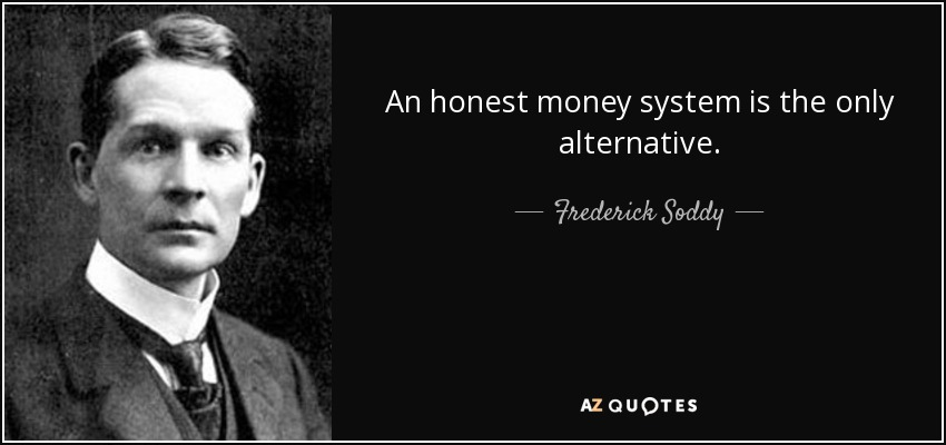An honest money system is the only alternative. - Frederick Soddy