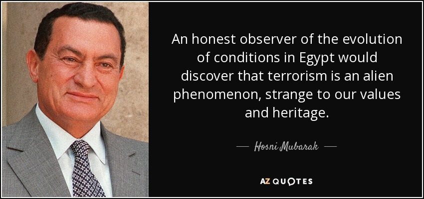 An honest observer of the evolution of conditions in Egypt would discover that terrorism is an alien phenomenon, strange to our values and heritage. - Hosni Mubarak