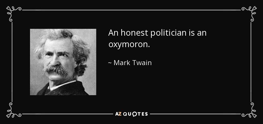 An honest politician is an oxymoron. - Mark Twain