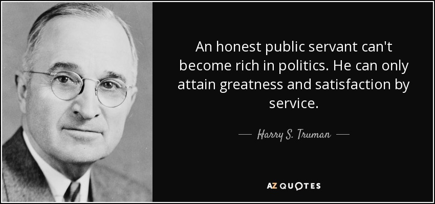 An honest public servant can't become rich in politics. He can only attain greatness and satisfaction by service. - Harry S. Truman
