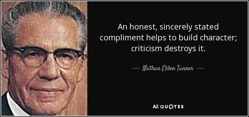An honest, sincerely stated compliment helps to build character; criticism destroys it. - Nathan Eldon Tanner