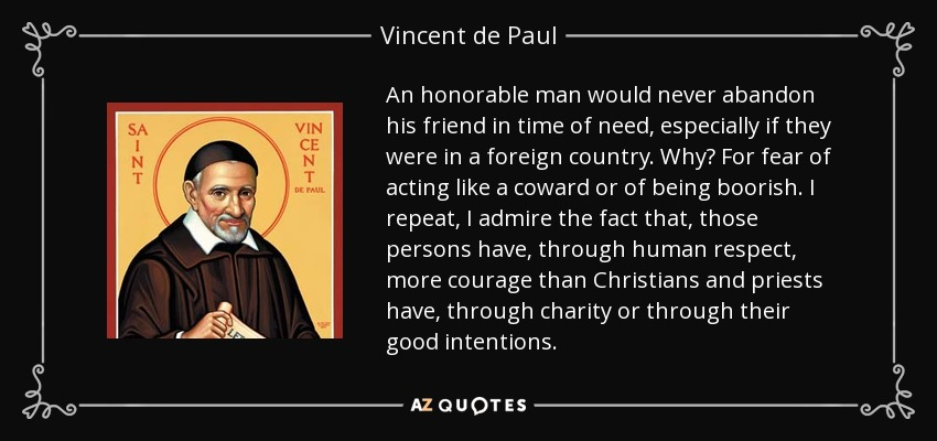 An honorable man would never abandon his friend in time of need, especially if they were in a foreign country. Why? For fear of acting like a coward or of being boorish. I repeat, I admire the fact that, those persons have, through human respect, more courage than Christians and priests have, through charity or through their good intentions. - Vincent de Paul