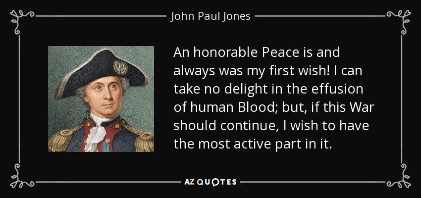 An honorable Peace is and always was my first wish! I can take no delight in the effusion of human Blood; but, if this War should continue, I wish to have the most active part in it. - John Paul Jones