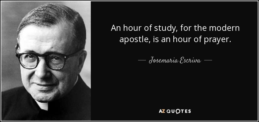 An hour of study, for the modern apostle, is an hour of prayer. - Josemaria Escriva