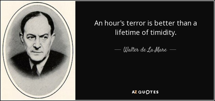 An hour's terror is better than a lifetime of timidity. - Walter de La Mare